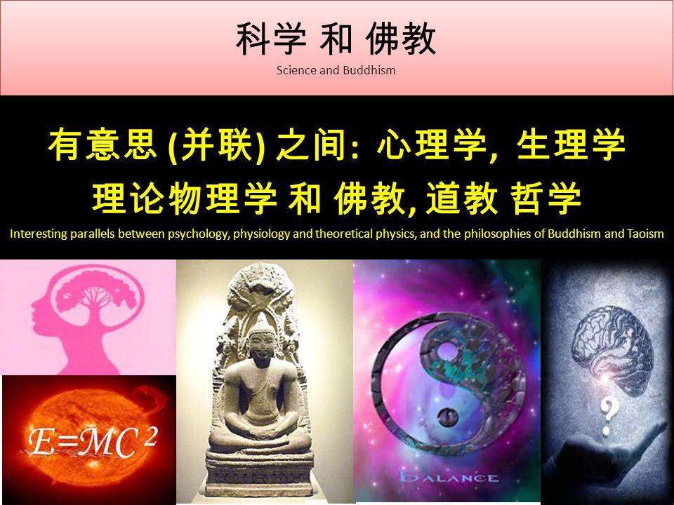 科学 和 佛教 Science and Buddhism 有意思 ( 并联 ) 之间 : 心理学, 生理学 理论物理学 和 佛教, 道教 哲学 Interesting parallels between psychology, physiology and theoretical physics, and the philosophies of Buddhism and Taoism