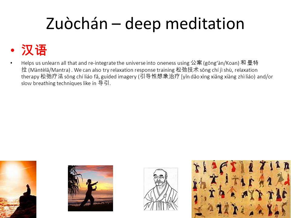 Zuòchán – deep meditation 汉语 Helps us unlearn all that and re-integrate the universe into oneness using 公案 (gōng'àn/Koan) 和 曼特 拉 (Màntèlā/Mantra).