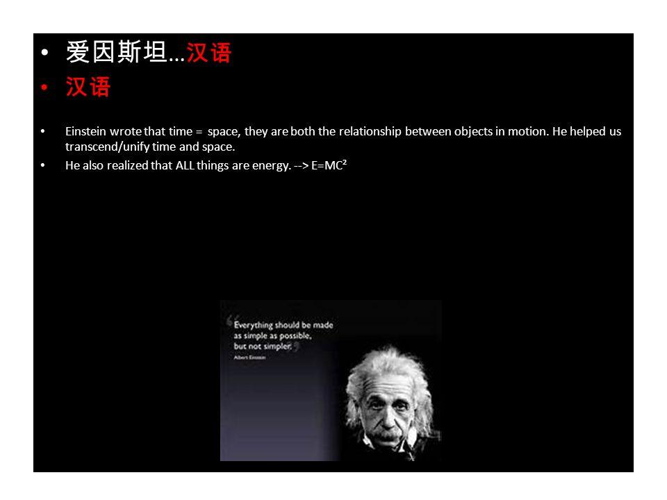 爱因斯坦 … 汉语 汉语 Einstein wrote that time = space, they are both the relationship between objects in motion.