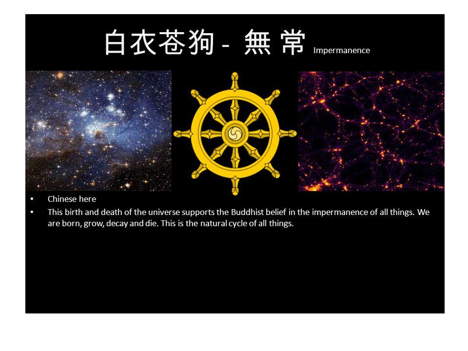 白衣苍狗 - 無 常 Impermanence Chinese here This birth and death of the universe supports the Buddhist belief in the impermanence of all things.