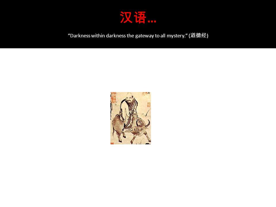 汉语 … Darkness within darkness the gateway to all mystery. ( 道德经 )