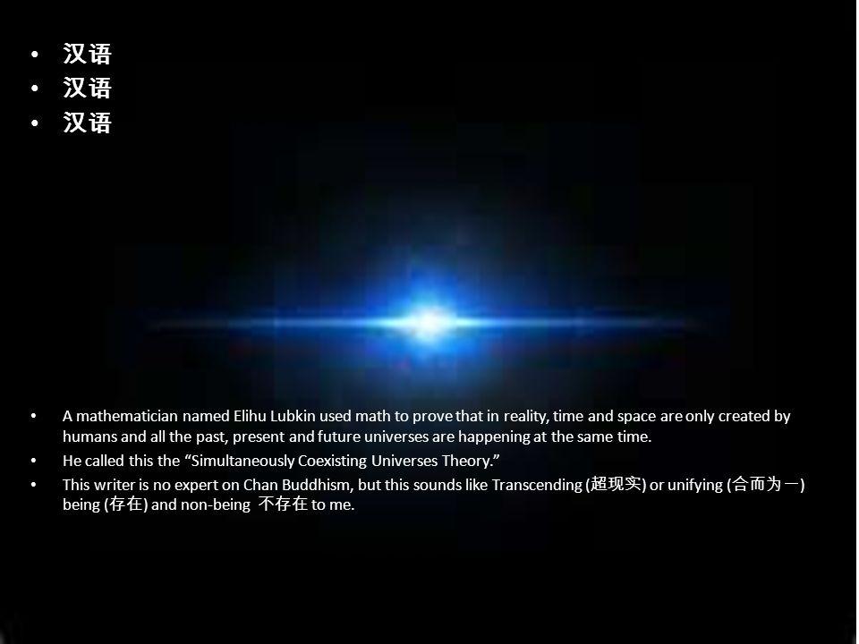 汉语 A mathematician named Elihu Lubkin used math to prove that in reality, time and space are only created by humans and all the past, present and future universes are happening at the same time.