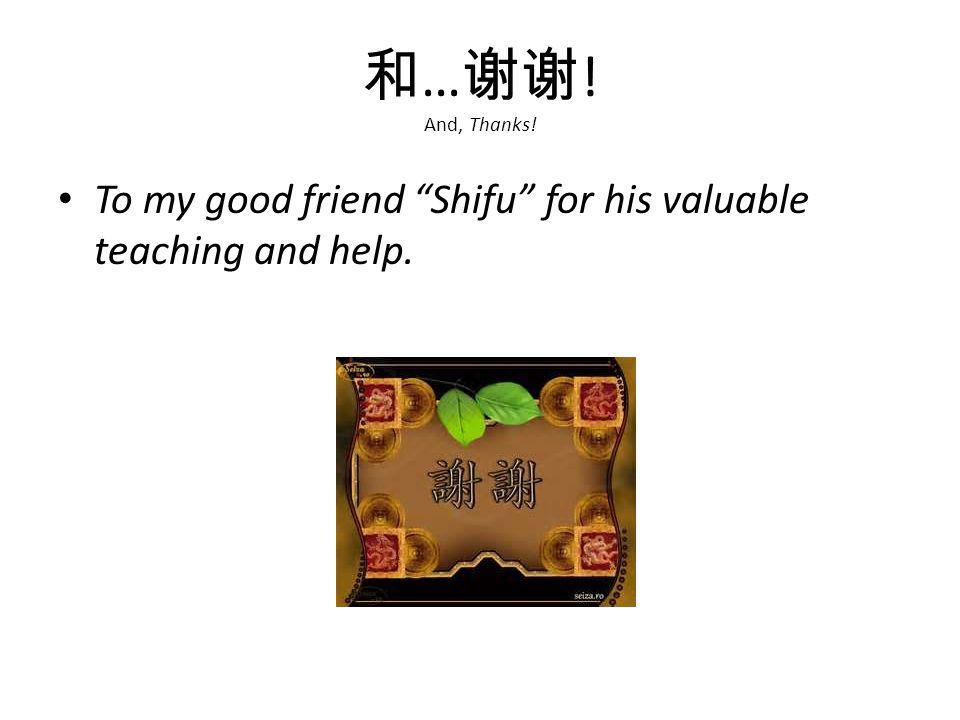 和 … 谢谢 ! And, Thanks! To my good friend Shifu for his valuable teaching and help.