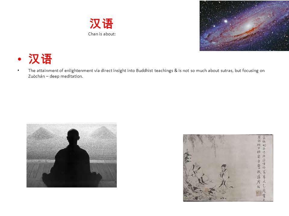 汉语 Chan is about: 汉语 The attainment of enlightenment via direct insight into Buddhist teachings & is not so much about sutras, but focusing on Zuòchán – deep meditation.