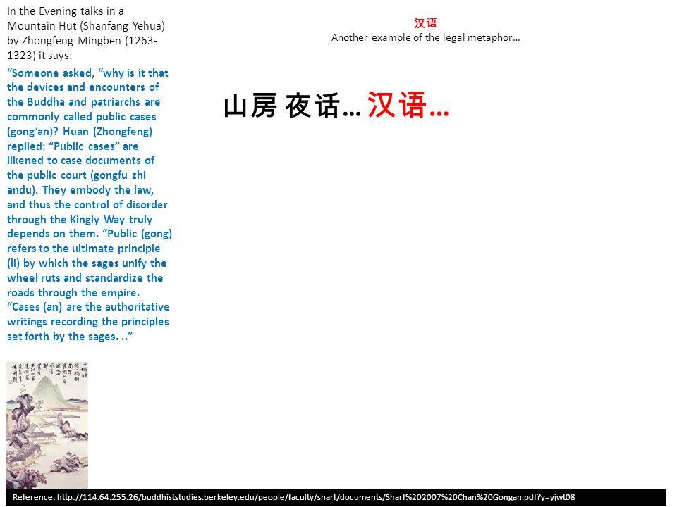 汉语 Another example of the legal metaphor… In the Evening talks in a Mountain Hut (Shanfang Yehua) by Zhongfeng Mingben (1263- 1323) it says: Someone asked, why is it that the devices and encounters of the Buddha and patriarchs are commonly called public cases (gong'an).