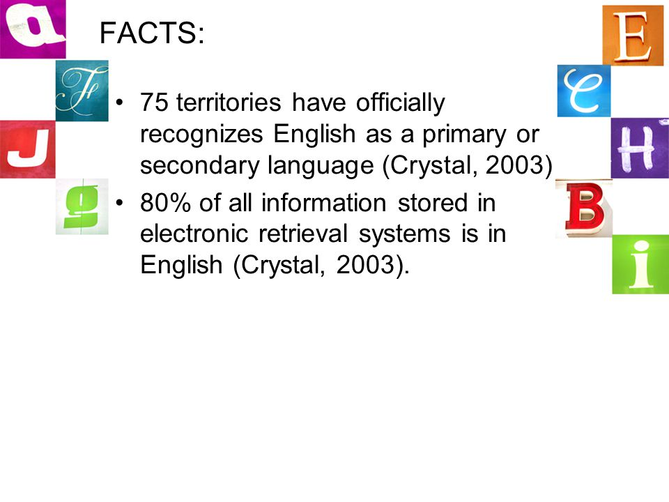 FACTS: 75 territories have officially recognizes English as a primary or secondary language (Crystal, 2003) 80% of all information stored in electronic retrieval systems is in English (Crystal, 2003).