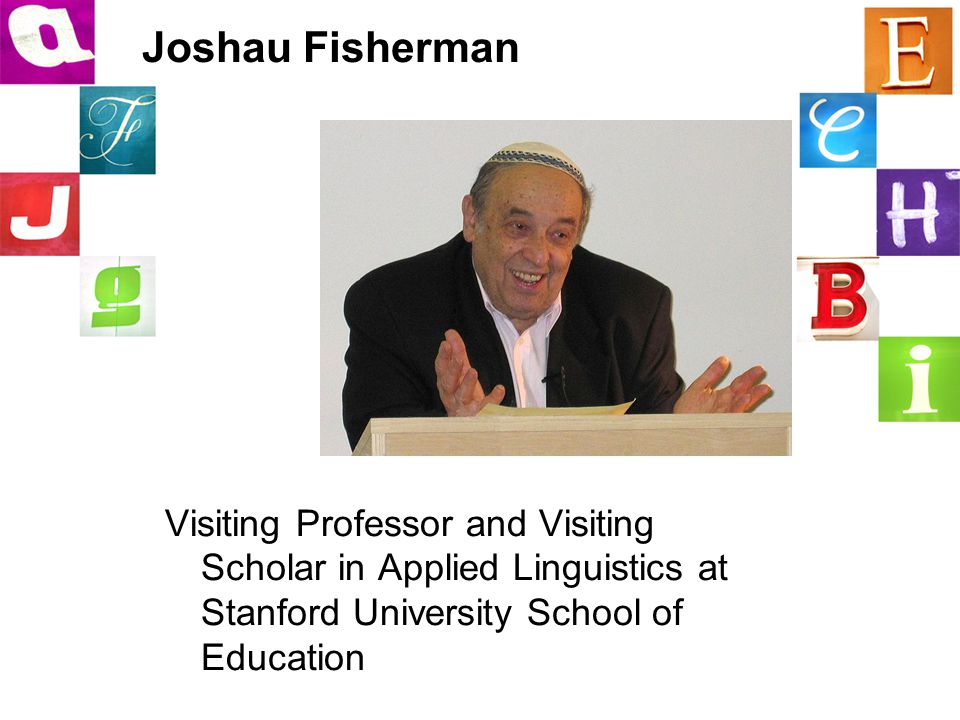 Joshau Fisherman Visiting Professor and Visiting Scholar in Applied Linguistics at Stanford University School of Education Fishman, J.