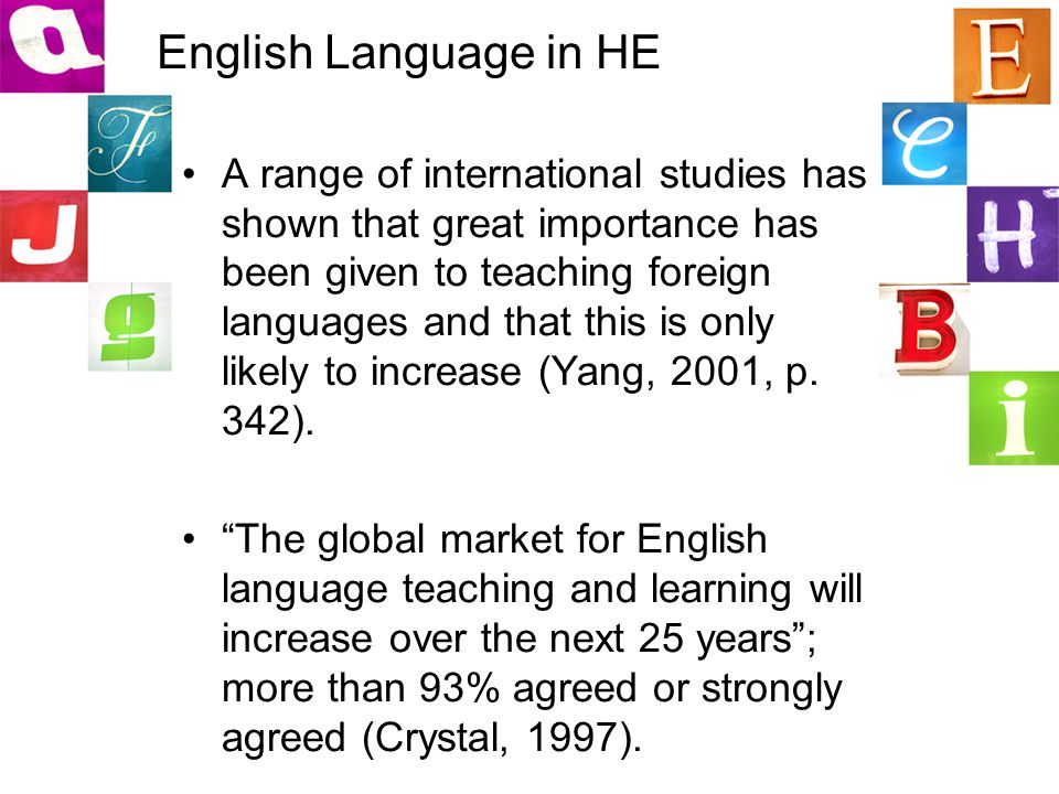 English Language in HE A range of international studies has shown that great importance has been given to teaching foreign languages and that this is only likely to increase (Yang, 2001, p.