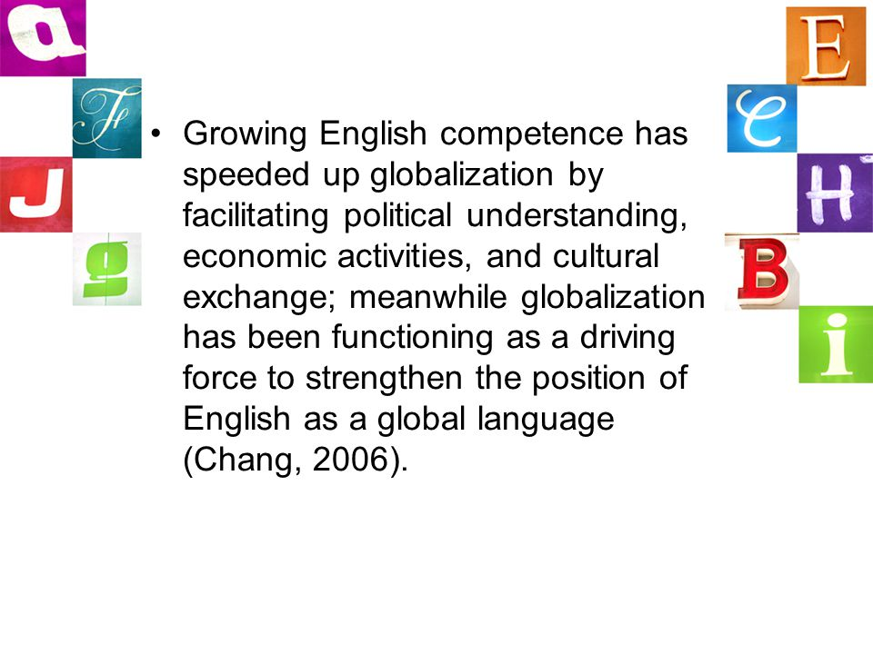 Growing English competence has speeded up globalization by facilitating political understanding, economic activities, and cultural exchange; meanwhile globalization has been functioning as a driving force to strengthen the position of English as a global language (Chang, 2006).