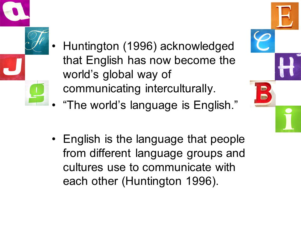 """Huntington (1996) acknowledged that English has now become the world's global way of communicating interculturally. """"The world's language is English."""""""