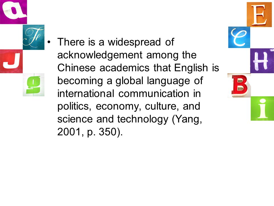 There is a widespread of acknowledgement among the Chinese academics that English is becoming a global language of international communication in politics, economy, culture, and science and technology (Yang, 2001, p.