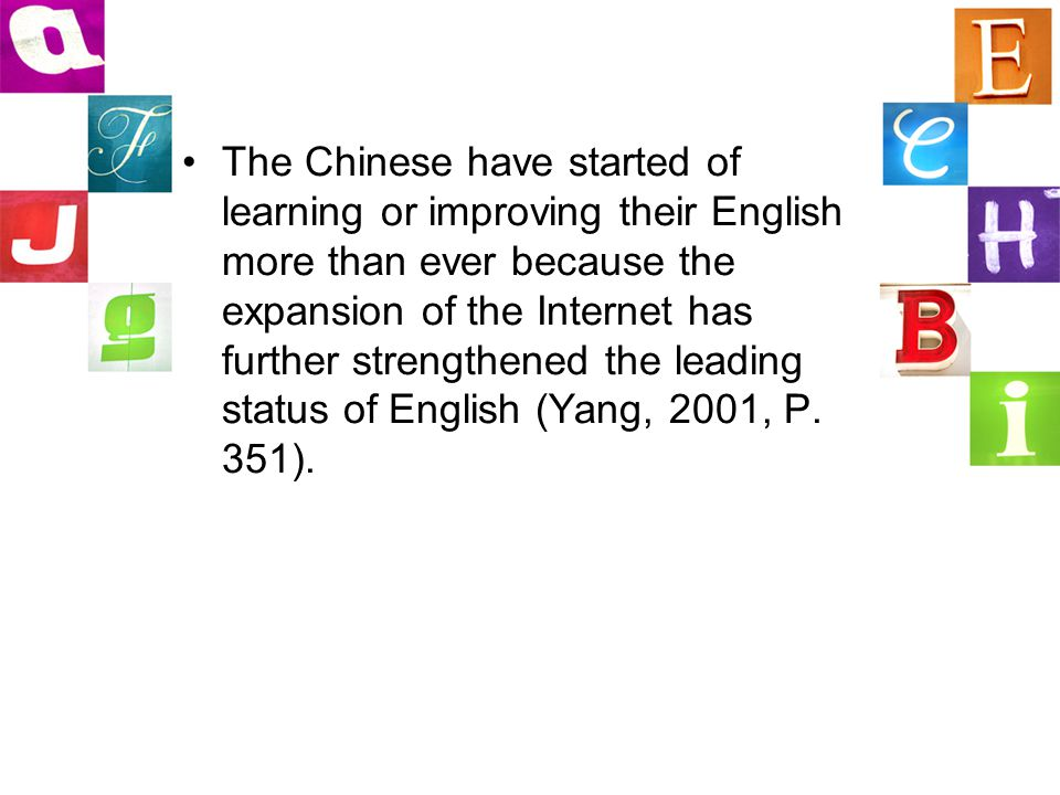 The Chinese have started of learning or improving their English more than ever because the expansion of the Internet has further strengthened the leading status of English (Yang, 2001, P.