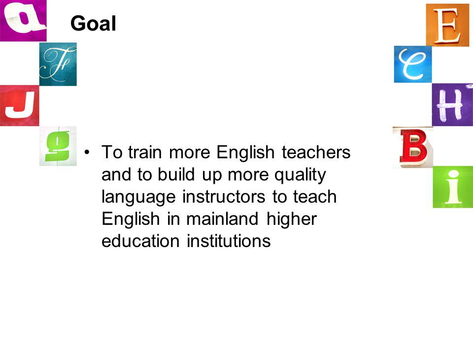 Goal To train more English teachers and to build up more quality language instructors to teach English in mainland higher education institutions