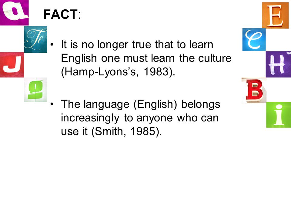 FACT: It is no longer true that to learn English one must learn the culture (Hamp-Lyons's, 1983).