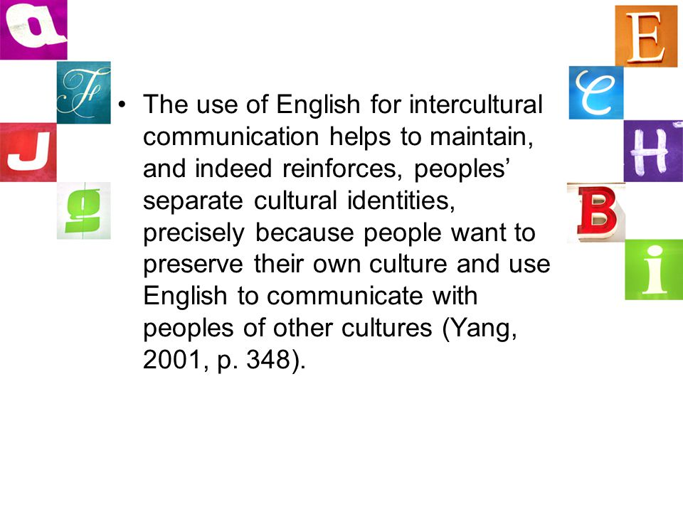 The use of English for intercultural communication helps to maintain, and indeed reinforces, peoples' separate cultural identities, precisely because people want to preserve their own culture and use English to communicate with peoples of other cultures (Yang, 2001, p.