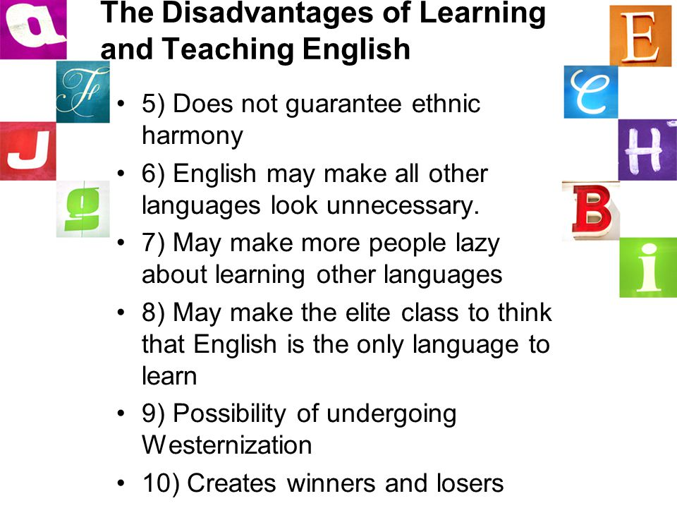 The Disadvantages of Learning and Teaching English 5) Does not guarantee ethnic harmony 6) English may make all other languages look unnecessary.