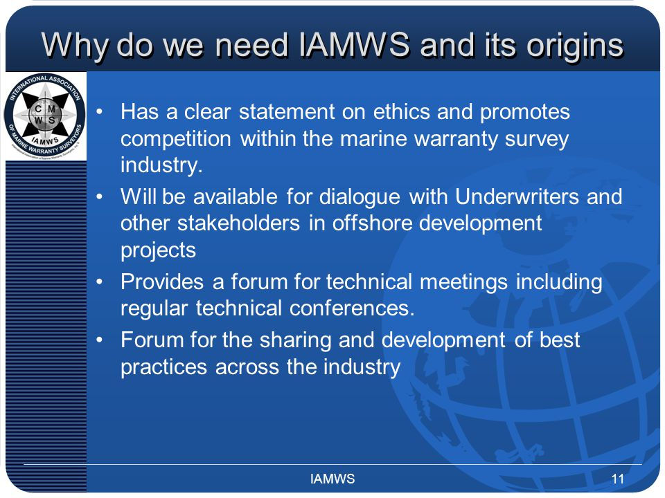 Why do we need IAMWS and its origins Has a clear statement on ethics and promotes competition within the marine warranty survey industry. Will be avai