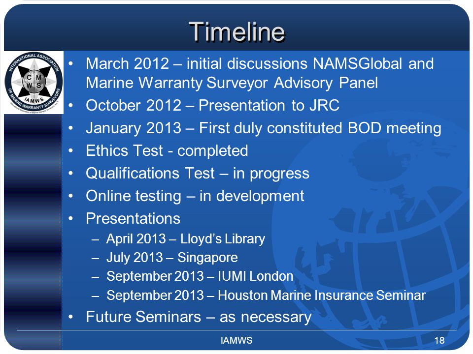 Timeline March 2012 – initial discussions NAMSGlobal and Marine Warranty Surveyor Advisory Panel October 2012 – Presentation to JRC January 2013 – First duly constituted BOD meeting Ethics Test - completed Qualifications Test – in progress Online testing – in development Presentations –April 2013 – Lloyd's Library –July 2013 – Singapore –September 2013 – IUMI London –September 2013 – Houston Marine Insurance Seminar Future Seminars – as necessary IAMWS18