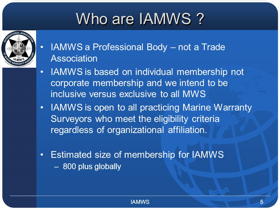 Who are IAMWS ? IAMWS a Professional Body – not a Trade Association IAMWS is based on individual membership not corporate membership and we intend to