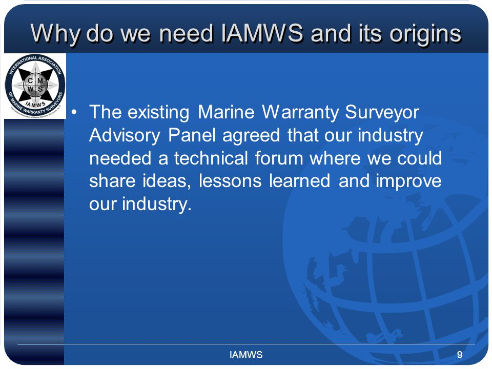 Why do we need IAMWS and its origins The existing Marine Warranty Surveyor Advisory Panel agreed that our industry needed a technical forum where we could share ideas, lessons learned and improve our industry.