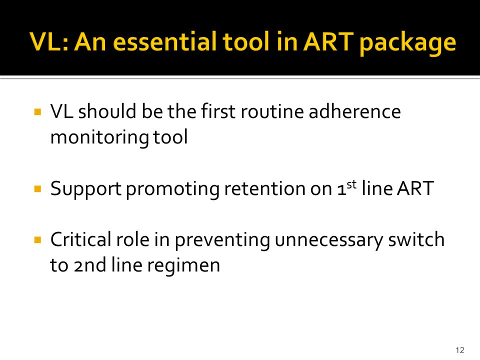  VL should be the first routine adherence monitoring tool  Support promoting retention on 1 st line ART  Critical role in preventing unnecessary switch to 2nd line regimen 12