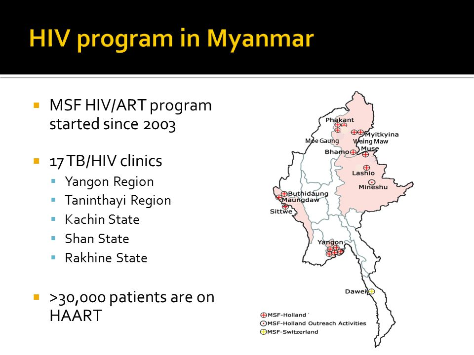  MSF HIV/ART program started since 2003  17 TB/HIV clinics  Yangon Region  Taninthayi Region  Kachin State  Shan State  Rakhine State  >30,000 patients are on HAART Waing Maw Moe Gaung