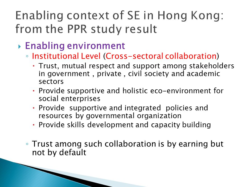  Enabling environment ◦ Institutional Level (Cross-sectoral collaboration)  Trust, mutual respect and support among stakeholders in government, private, civil society and academic sectors  Provide supportive and holistic eco-environment for social enterprises  Provide supportive and integrated policies and resources by governmental organization  Provide skills development and capacity building ◦ Trust among such collaboration is by earning but not by default