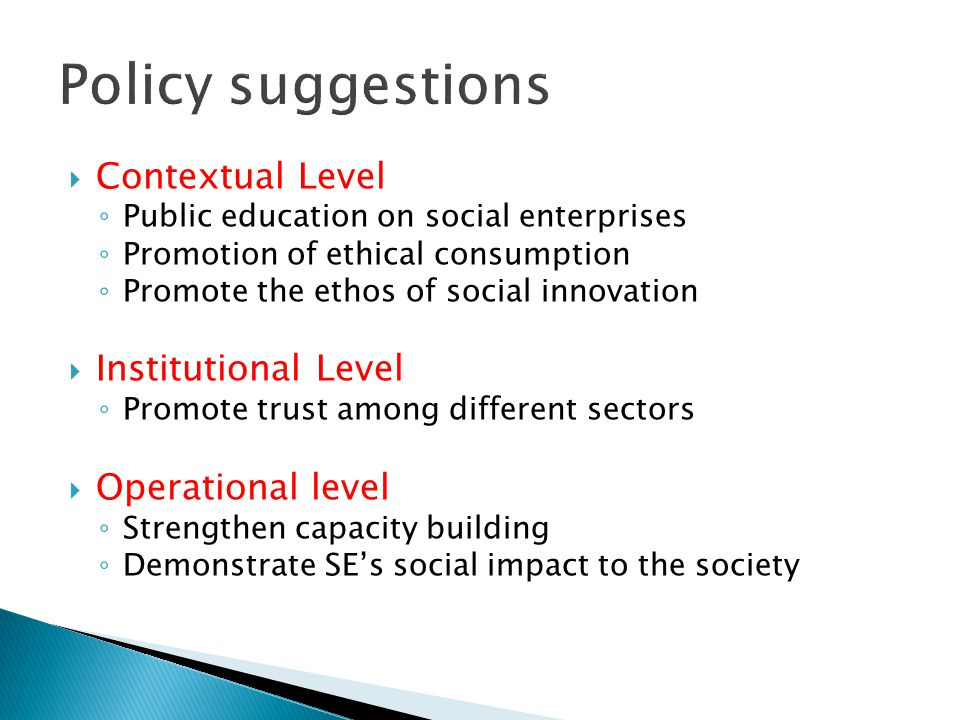  Contextual Level ◦ Public education on social enterprises ◦ Promotion of ethical consumption ◦ Promote the ethos of social innovation  Institutional Level ◦ Promote trust among different sectors  Operational level ◦ Strengthen capacity building ◦ Demonstrate SE's social impact to the society
