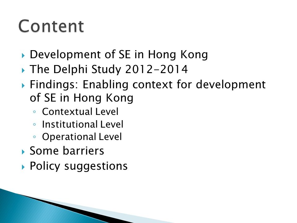  Development of SE in Hong Kong  The Delphi Study 2012-2014  Findings: Enabling context for development of SE in Hong Kong ◦ Contextual Level ◦ Institutional Level ◦ Operational Level  Some barriers  Policy suggestions