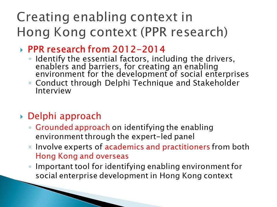 PPR research from 2012-2014 ◦ Identify the essential factors, including the drivers, enablers and barriers, for creating an enabling environment for the development of social enterprises ◦ Conduct through Delphi Technique and Stakeholder Interview  Delphi approach ◦ Grounded approach on identifying the enabling environment through the expert-led panel ◦ Involve experts of academics and practitioners from both Hong Kong and overseas ◦ Important tool for identifying enabling environment for social enterprise development in Hong Kong context