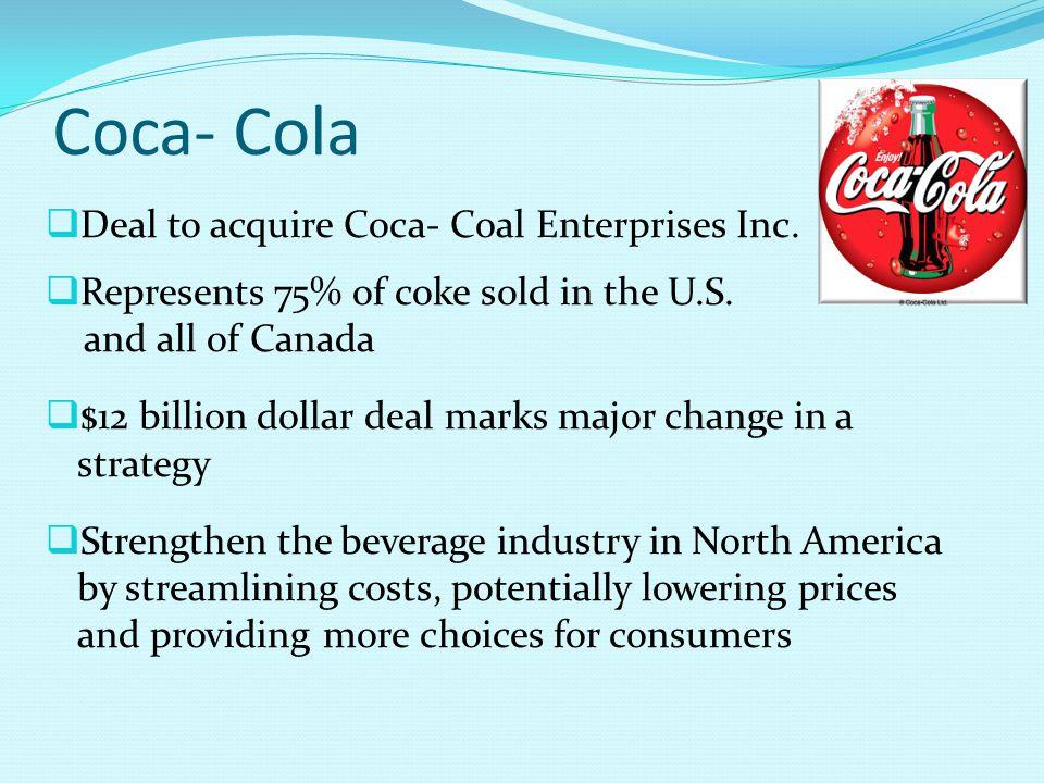 Coca- Cola  Deal to acquire Coca- Coal Enterprises Inc.  Represents 75% of coke sold in the U.S. and all of Canada  $12 billion dollar deal marks m