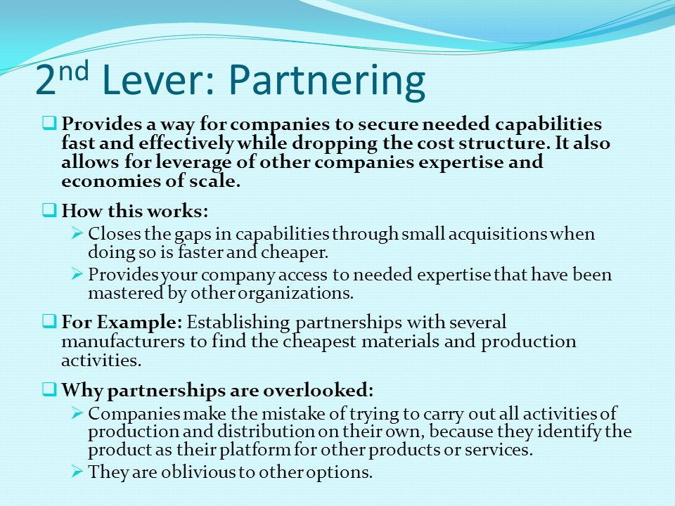 2 nd Lever: Partnering  Provides a way for companies to secure needed capabilities fast and effectively while dropping the cost structure. It also al