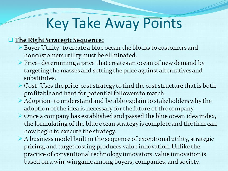 Key Take Away Points  The Right Strategic Sequence:  Buyer Utility- to create a blue ocean the blocks to customers and noncustomers utility must be