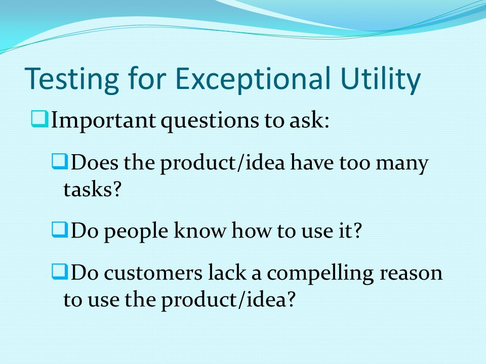 Testing for Exceptional Utility  Important questions to ask:  Does the product/idea have too many tasks?  Do people know how to use it?  Do custom