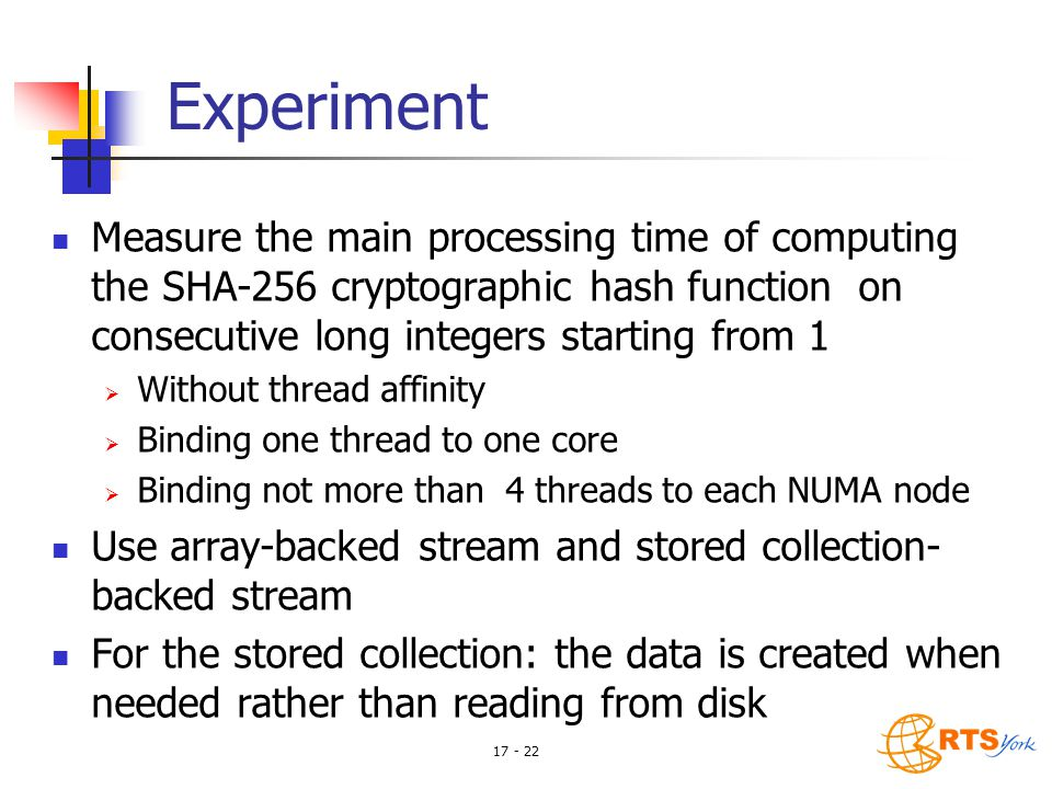 17 - 22 Experiment Measure the main processing time of computing the SHA-256 cryptographic hash function on consecutive long integers starting from 1  Without thread affinity  Binding one thread to one core  Binding not more than 4 threads to each NUMA node Use array-backed stream and stored collection- backed stream For the stored collection: the data is created when needed rather than reading from disk