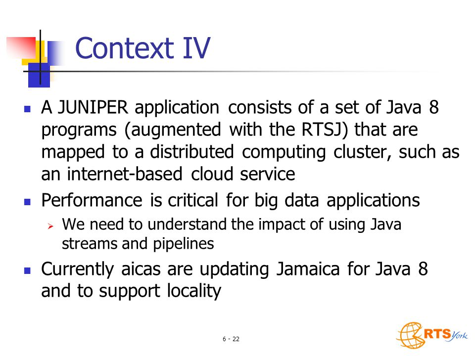 6 - 22 Context IV A JUNIPER application consists of a set of Java 8 programs (augmented with the RTSJ) that are mapped to a distributed computing cluster, such as an internet-based cloud service Performance is critical for big data applications  We need to understand the impact of using Java streams and pipelines Currently aicas are updating Jamaica for Java 8 and to support locality