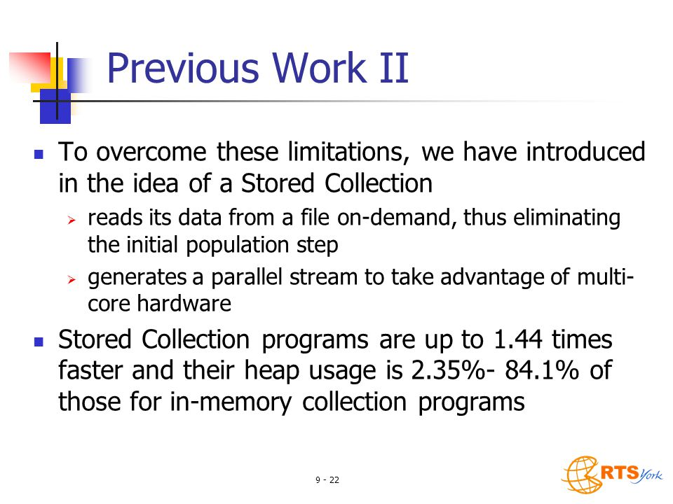 9 - 22 Previous Work II To overcome these limitations, we have introduced in the idea of a Stored Collection  reads its data from a file on-demand, thus eliminating the initial population step  generates a parallel stream to take advantage of multi- core hardware Stored Collection programs are up to 1.44 times faster and their heap usage is 2.35%- 84.1% of those for in-memory collection programs