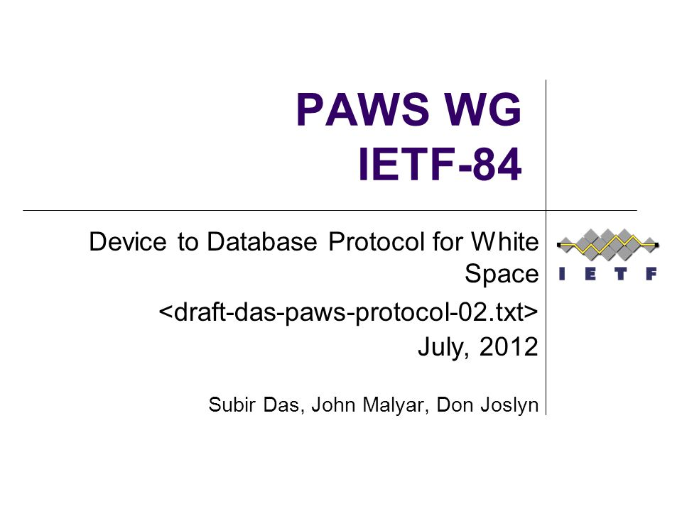 PAWS WG IETF-84 Device to Database Protocol for White Space July, 2012 Subir Das, John Malyar, Don Joslyn
