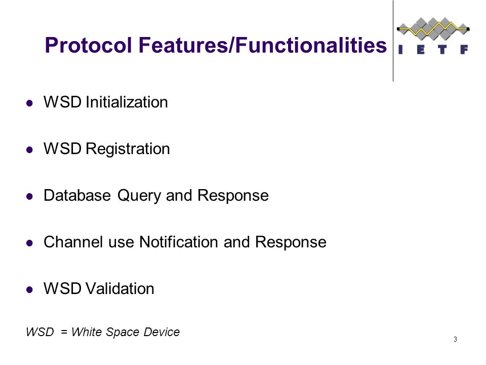 Protocol Features/Functionalities WSD Initialization WSD Registration Database Query and Response Channel use Notification and Response WSD Validation WSD = White Space Device 3