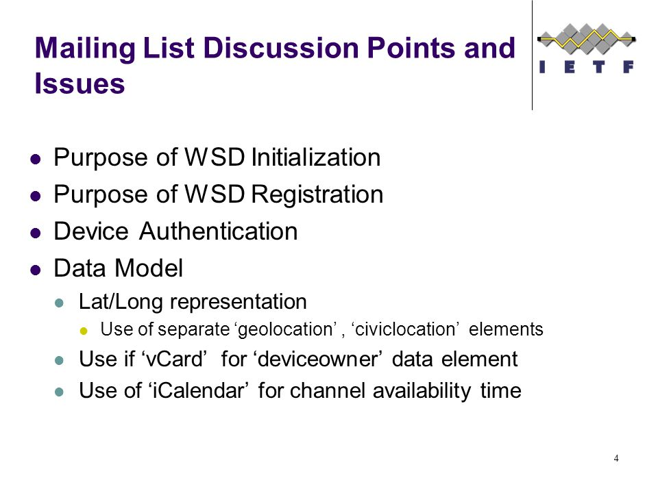 Mailing List Discussion Points and Issues Purpose of WSD Initialization Purpose of WSD Registration Device Authentication Data Model Lat/Long representation Use of separate 'geolocation', 'civiclocation' elements Use if 'vCard' for 'deviceowner' data element Use of 'iCalendar' for channel availability time 4