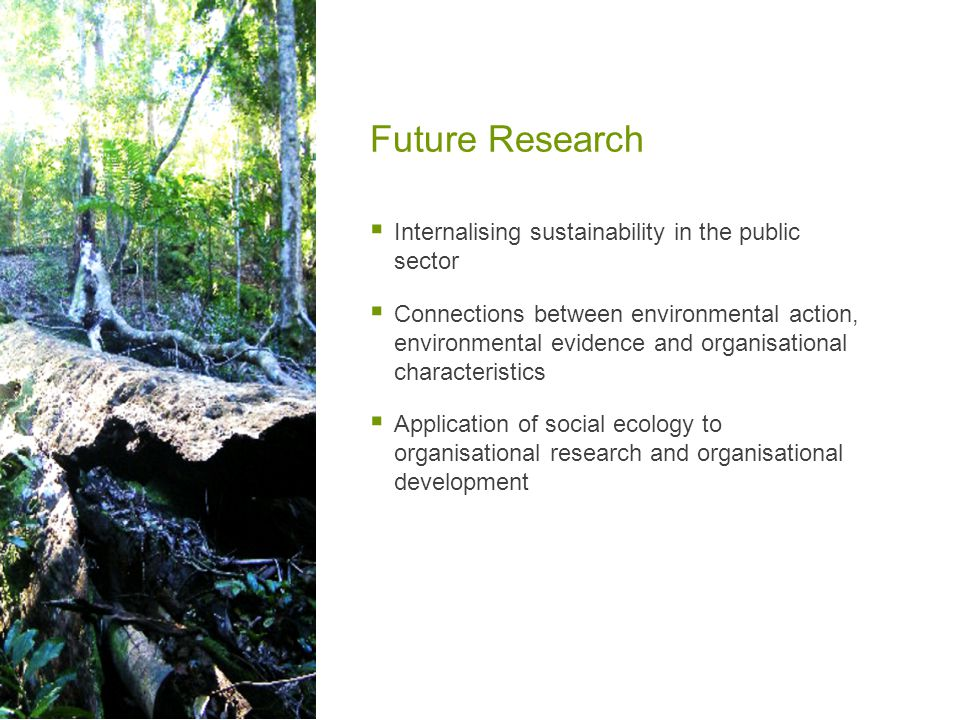 Future Research  Internalising sustainability in the public sector  Connections between environmental action, environmental evidence and organisational characteristics  Application of social ecology to organisational research and organisational development