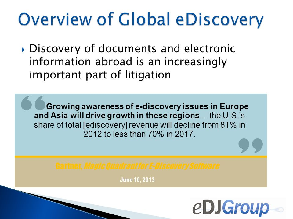  Discovery of documents and electronic information abroad is an increasingly important part of litigation Gartner, Magic Quadrant for E-Discovery Software June 10, 2013 Growing awareness of e-discovery issues in Europe and Asia will drive growth in these regions… the U.S.'s share of total [ediscovery] revenue will decline from 81% in 2012 to less than 70% in 2017.
