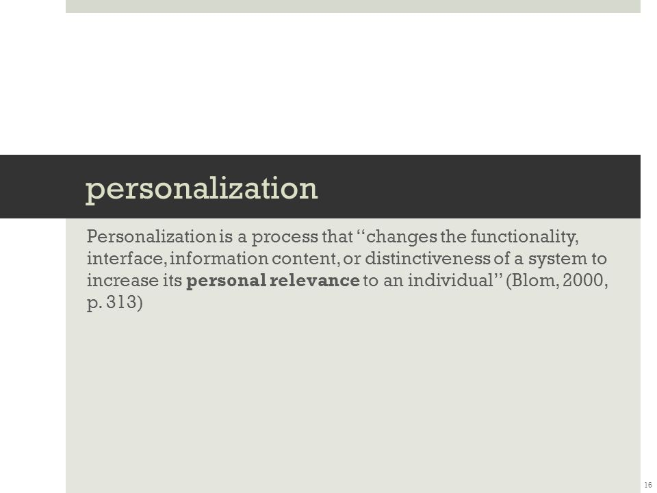 personalization Personalization is a process that ''changes the functionality, interface, information content, or distinctiveness of a system to increase its personal relevance to an individual'' (Blom, 2000, p.