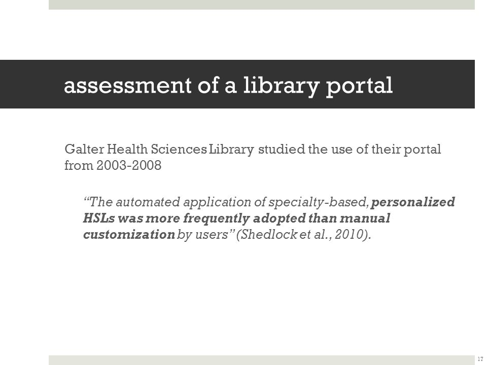 assessment of a library portal Galter Health Sciences Library studied the use of their portal from 2003-2008 The automated application of specialty-based, personalized HSLs was more frequently adopted than manual customization by users (Shedlock et al., 2010).