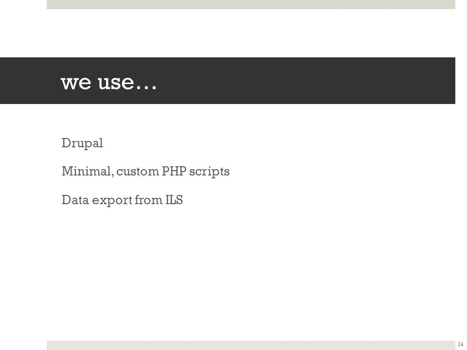 we use… Drupal Minimal, custom PHP scripts Data export from ILS 24