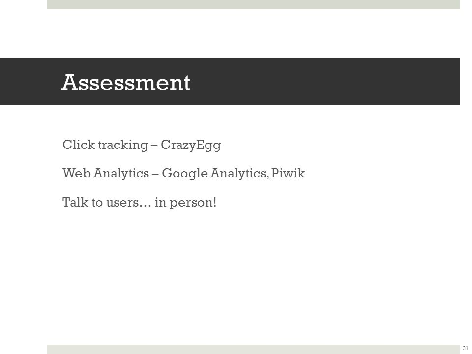 Assessment Click tracking – CrazyEgg Web Analytics – Google Analytics, Piwik Talk to users… in person.