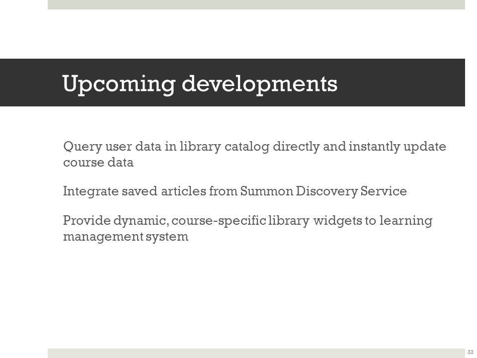 Upcoming developments Query user data in library catalog directly and instantly update course data Integrate saved articles from Summon Discovery Service Provide dynamic, course-specific library widgets to learning management system 33