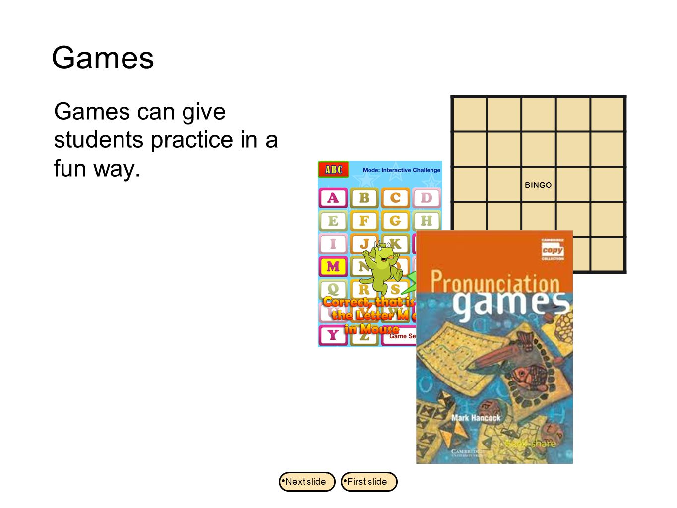 Games Games can give students practice in a fun way. BINGO Next slide First slide