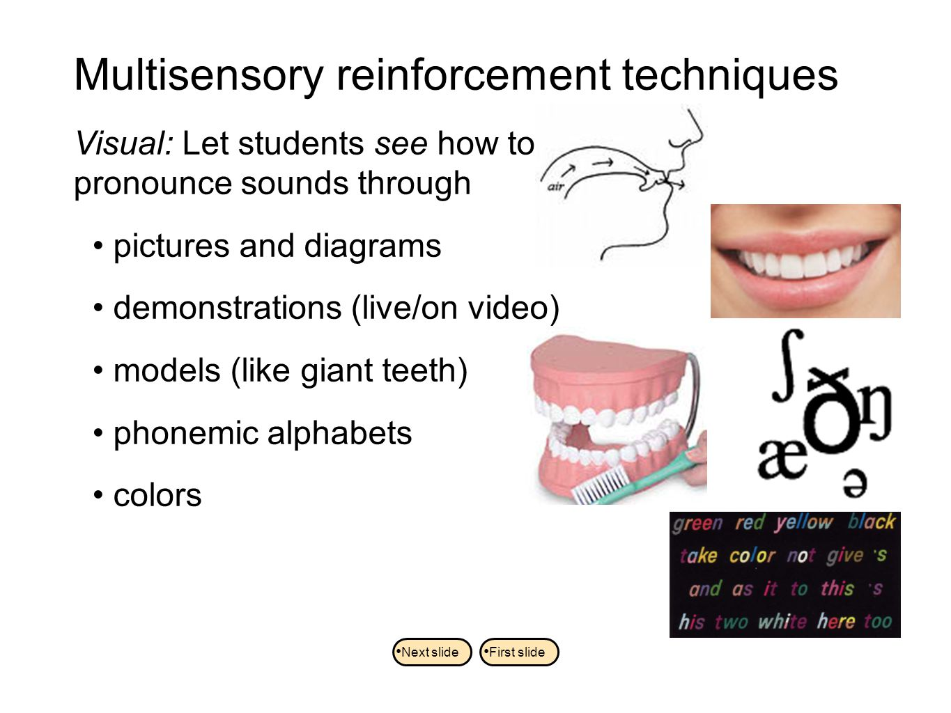 Visual: Let students see how to pronounce sounds through pictures and diagrams demonstrations (live/on video) models (like giant teeth) phonemic alphabets colors Multisensory reinforcement techniques Next slide First slide
