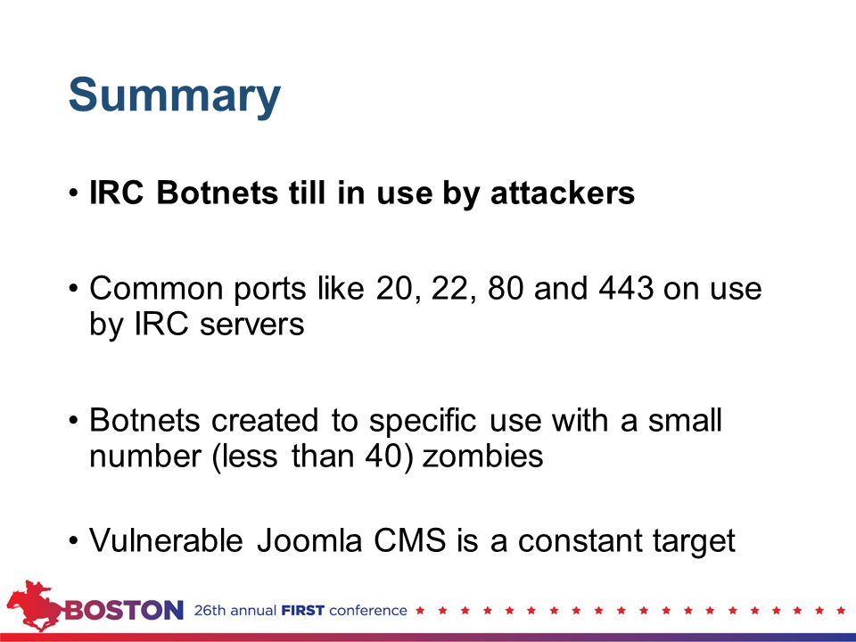 Summary IRC Botnets till in use by attackers Common ports like 20, 22, 80 and 443 on use by IRC servers Botnets created to specific use with a small n